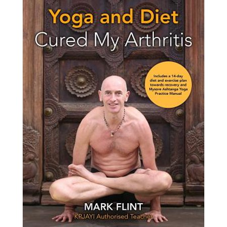 Yoga and Diet Cured My Arthritis : Includes 14 Day Diet and Exercise Plan Towards Recovery and Ashtanga Yoga Practice Manual