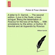 A Letter to D. Garrick. ... the Second Edition. (Love in the Suds; A Town Eclogue. Being the Lamentation of Roscius for the Loss of His Nyky. ... with Annotations by the Editor, or Author, W. Kenrick and an Appendix by Roscius