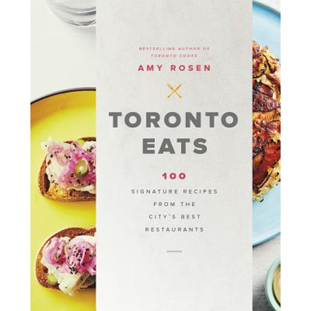 Toronto Eats : 100 Signature Recipes from the City's Best