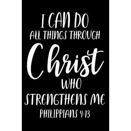 I Can Do All Things Through Christ Who Strengthens Me Philippians - 4: 13 -: Prayer Reflection Journal, Christian Bible Verse Notebook, Religious Writ