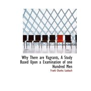 Why There Are Vagrants, a Study Based Upon a Examination of One Hundred Men