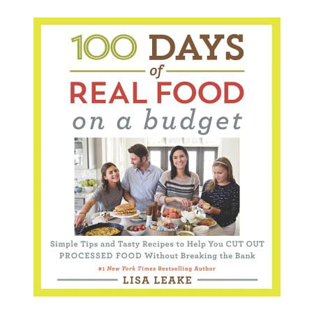 100 Days of Real Food: On a Budget : Simple Tips and Tasty Recipes to Help You Cut Out Processed Food Without Breaking the