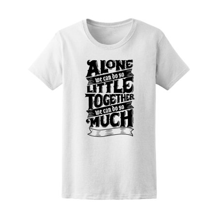 Alone We Can Do So Little Quote Tee Women's -Image by Shutterstock (Alone We Can Do So Little)