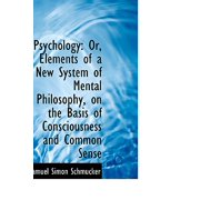 Psychology : Or, Elements of a New System of Mental Philosophy, on the Basis of Consciousness and Com