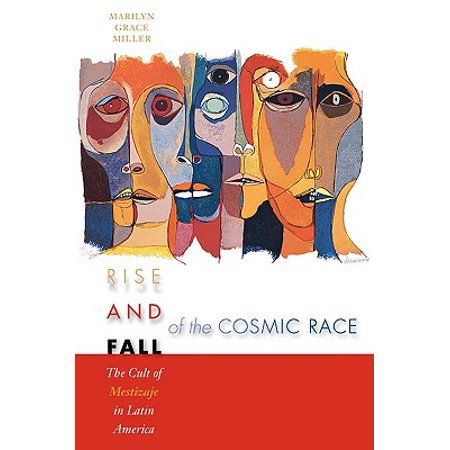 Rise and Fall of the Cosmic Race : The Cult of Mestizaje in Latin