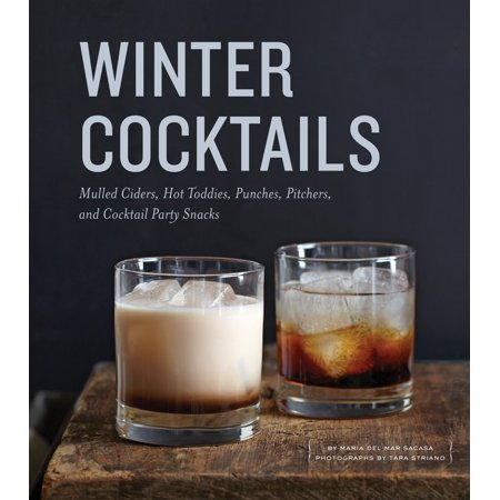 Winter Cocktails : Mulled Ciders, Hot Toddies, Punches, Pitchers, and Cocktail Party