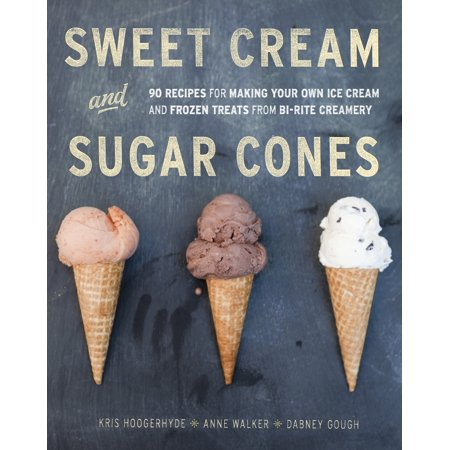 Sweet Cream and Sugar Cones : 90 Recipes for Making Your Own Ice Cream and Frozen Treats from Bi-Rite Creamery [A