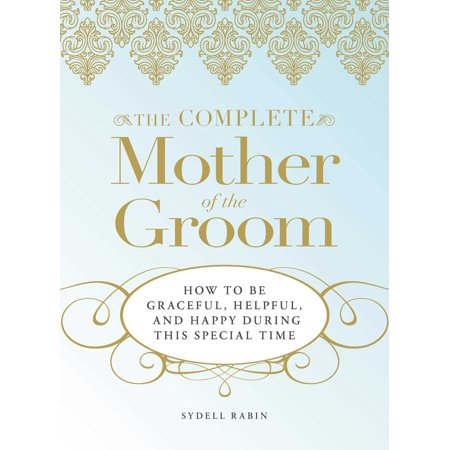 The Complete Mother of the Groom : How to be Graceful, Helpful and Happy During This Special Time