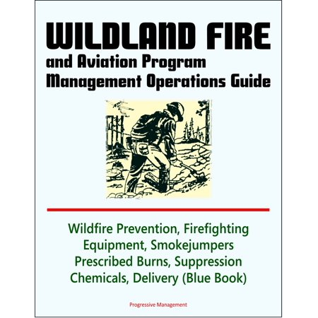 Wildland Fire and Aviation Program Management Operations Guide: Wildfire Prevention, Firefighting Equipment, Smokejumpers, Prescribed Burns, Suppression Chemicals, Delivery Systems - eBook ()