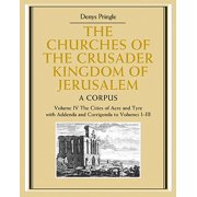 The Churches of the Crusader Kingdom of Jerusalem: Volume 4, the Cities of Acre and Tyre with Addenda and Corrigenda to Volumes 1-3 : A Corpus