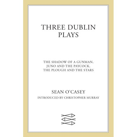 Three Dublin Plays : The Shadow of a Gunman, Juno and the Paycock, & The Plough and the