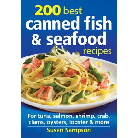 200 Best Canned Fish & Seafood Recipes : For Tuna, Salmon, Shrimp, Crab, Clams, Oysters, Lobster &