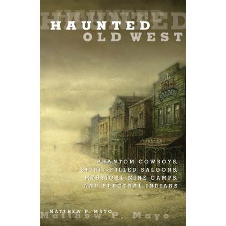 Haunted Old West : Phantom Cowboys, Spirit-Filled Saloons, Mystical Mine Camps, and Spectral Indians - Wild West Saloon Girls