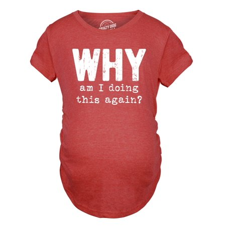 Maternity Why Am I Doing This Again Baby Shower New Mom Announcement Shirt
