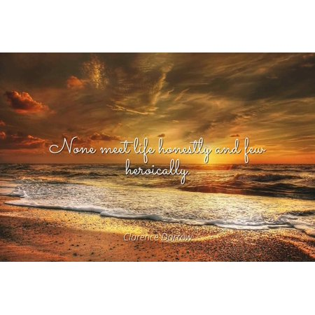 Clarence Darrow - None meet life honestly and few heroically - Famous Quotes Laminated POSTER PRINT 24X20. (Ann Darrow)