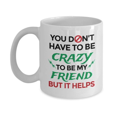 You Don't Have To Be Crazy To Be My Friend Funny Cool Quotes Coffee & Tea Gift Mug, Stuff, Merch, Accessories, Cup Decorations And Fun Birthday Gifts For Your Bestie, BFF And Men & Women Best