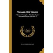 China and the Chinese: A General Description of the Country and Its Inhabitants, Its Civilization a Paperback
