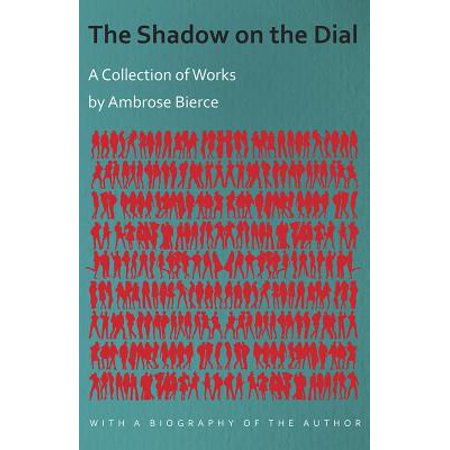The Shadow on the Dial - A Collection of Works by Ambrose Bierce with a Biography of the Author -