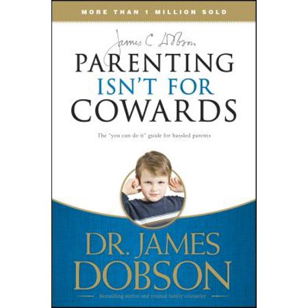 Parenting Isn't for Cowards : The 'You Can Do It' Guide for Hassled Parents from America's Best-Loved Family