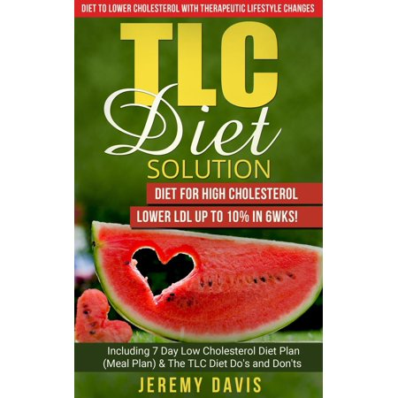 TLC Diet Solution: Diet for High Cholesterol - Lower LDL Up To 10% in 6wks! Including 7 Day Low Cholesterol Diet Plan (Meal Plan) & The TLC Diet Do's and Don'ts - (Best Way To Lower Ldl)