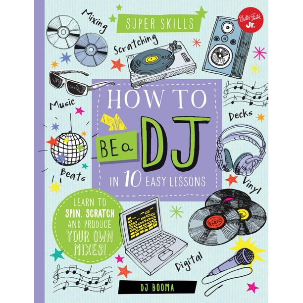 How to Be a DJ in 10 Easy Lessons : Learn to spin, scratch and produce your own mixes!