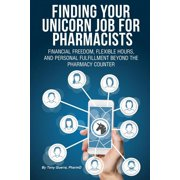 Finding Your Unicorn Job for Pharmacists: Financial Freedom, Flexible Hours, and Personal Fulfillment Beyond the Pharmacy Counter (Paperback)