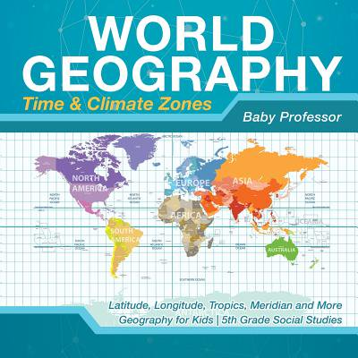 World Geography - Time & Climate Zones - Latitude, Longitude, Tropics, Meridian and More Geography for Kids 5th Grade Social