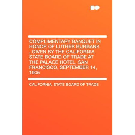 Complimentary Banquet in Honor of Luther Burbank, Given by the California State Board of Trade at the Palace Hotel, San Francisco, September 14, 1905](Walmart Burbank California)