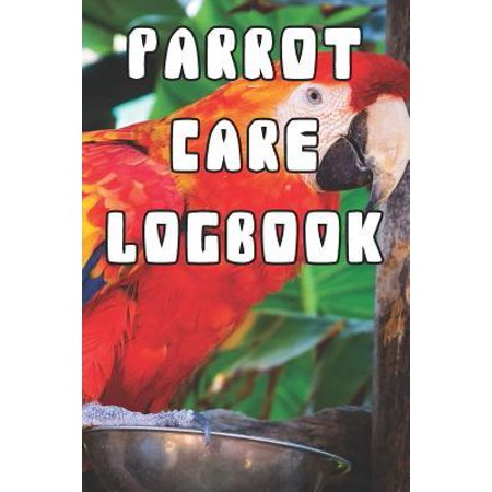 Parrot Care Logbook: Record Care Instructions, Food Types, Indoors, Outdoors, Bedding Type and Records of Parrot Care