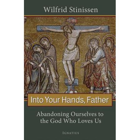 Into Your Hands, Father : Abandoning Ourselves to the God Who Loves (To Love Your God With All Your Heart)