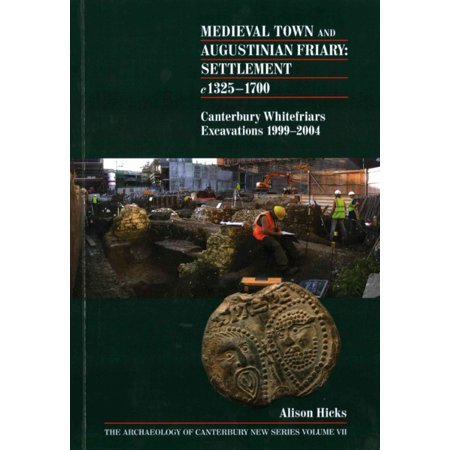 Medieval Town and Augustinian Friary: Settlement c 1325-1700: Canterbury Whitefriars Excavations 1999-2004