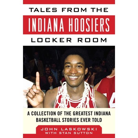 Tales from the Indiana Hoosiers Locker Room : A Collection of the Greatest Indiana Basketball Stories Ever