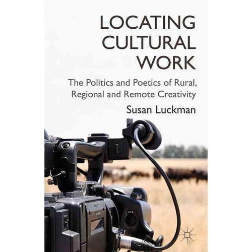 Locating Cultural Work: The Politics and Poetics of Rural, Regional and Remote Creativity