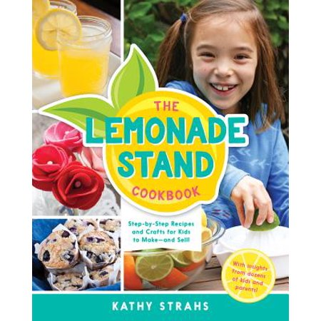 The Lemonade Stand Cookbook : Step-by-Step Recipes and Crafts for Kids to Make...and