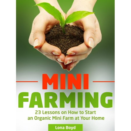 Mini Farming: 23 Lessons on How to Start an Organic Mini Farm at Your Home - eBook