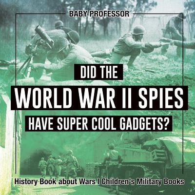 Did the World War II Spies Have Super Cool Gadgets? History Book about Wars Children's Military
