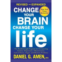 Change Your Brain, Change Your Life (Revised and Expanded) : The Breakthrough Program for Conquering Anxiety, Depression, Obsessiveness, Lack of Focus, Anger, and Memory Problems