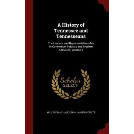 A History Of Tennessee And Tennesseans  The Leaders And Representative Men In Commerce  Industry And Modern Activities  Volume 6