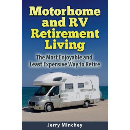 Motorhome and rv retirement living : the most enjoyable and least expensive way to retire:
