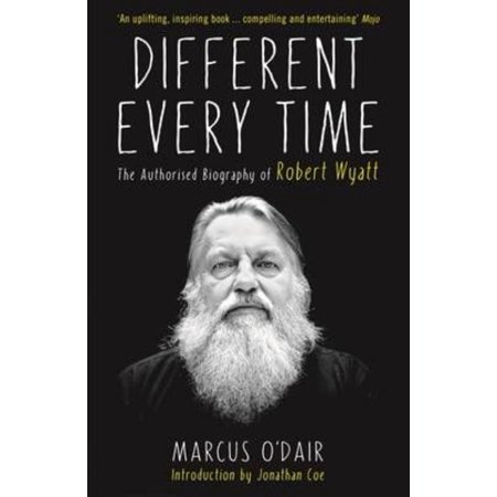 Different Every Time: The Authorised Biography of Robert Wyatt (Paperback)