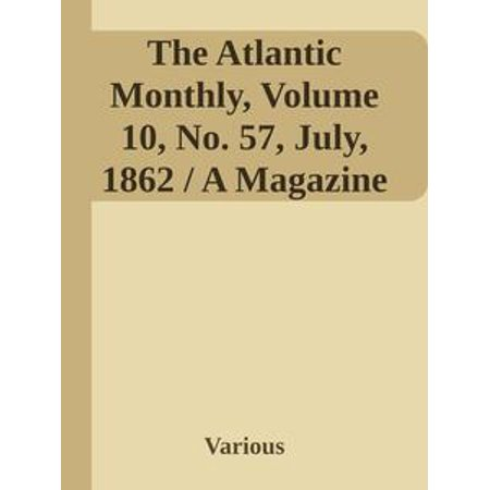 Monthly Hobby Magazine - The Atlantic Monthly, Volume 10, No. 57, July, 1862 / A Magazine of Literature, Art, and Politics - eBook