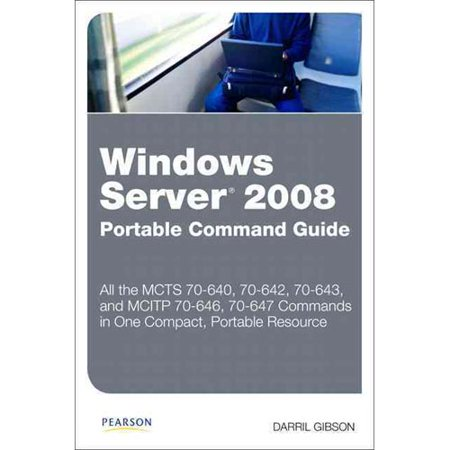Windows Server 2008 Portable Command Guide: MCTS 70-640, 70-642, 70-643, and MCITP 70-646, 70-647