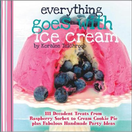Everything Goes with Ice Cream : 111 Decadent Treats from Raspberry Sorbet to Cream Cookie Pie Plus Fabulous Handmade Party Ideas