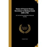 Diary of Francis Evans, Secretary to Bishop Lloyd, 1699-1706 : Ed. for the Worcestershire Historical Society