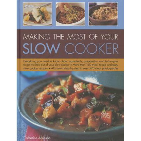 Making the Most of Your Slow Cooker : Everything You Need to Know about Ingredients, Preparation and Techniques to Get the Best Out of Your Slow (Best Positions For Making Out)