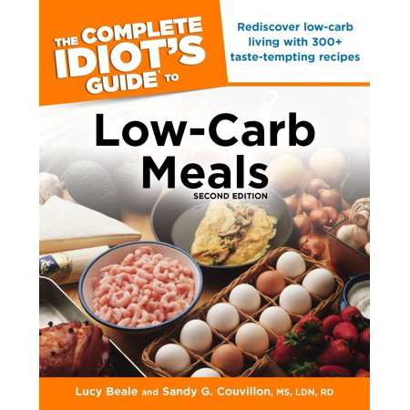 The Complete Idiot's Guide to Low-Carb Meals, 2nd Edition : Rediscover Low-Carb Living with 300+ Taste-Tempting