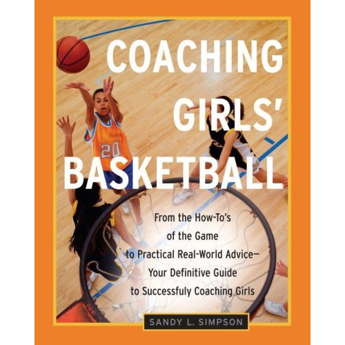 Coaching Girl's Basketball: From the How-To's of the Game to Practical Real-World Advice--Your Definitive Guide to Successfully Coaching Girls