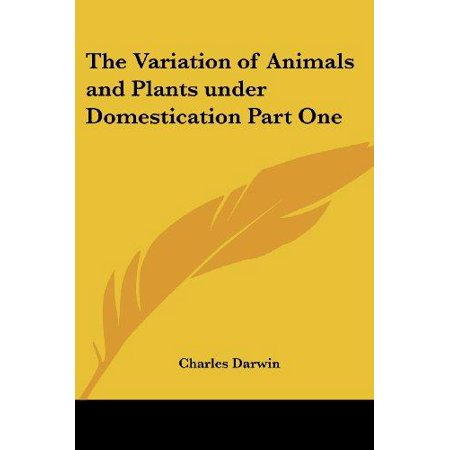 The Variation of Animals and Plants under Domestication: Volume 1