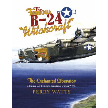 """The Famous B-24 """"Witchcraft"""" : The Enchanted Liberator--A Unique U.S. Bomber"""