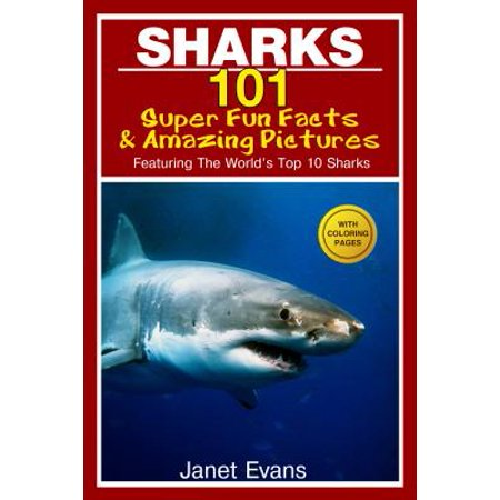 Sharks: 101 Super Fun Facts And Amazing Pictures (Featuring The World's Top 10 Sharks With Coloring Pages) -